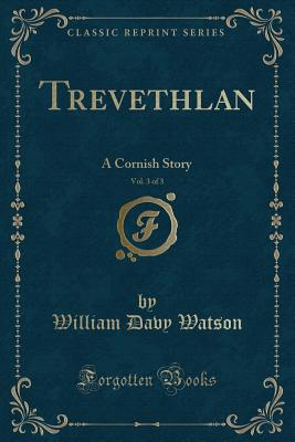 Trevethlan, Vol. 3 of 3: A Cornish Story (Classic Reprint) - Watson, William Davy