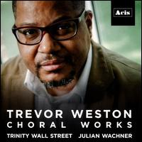 Trevor Weston: Choral Works - Adam Alexander (bass); Avi Stein (organ); Elizabeth Bates (soprano); Eric Dudley (tenor); Hamilton Berry (cello);...