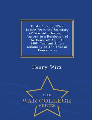 Trial of Henry Wirz: Letter from the Secretary of War Ad Interim, in Answer to a Resolution of the House of April 16, 1866, Transmitting a Summary of the Trial of Henry Wirz - War College Series - Wirz, Henry