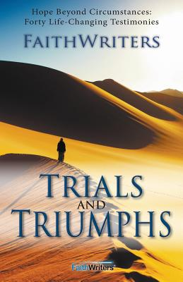 Trials and Triumphs: Hope Beyond Circumstances: 40 Life-Changing Testimonies - Faithwriters