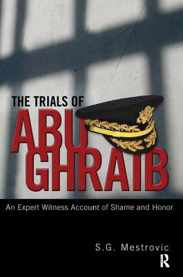 Trials of Abu Ghraib: An Expert Witness Account of Shame and Honor - Mestrovic, S G