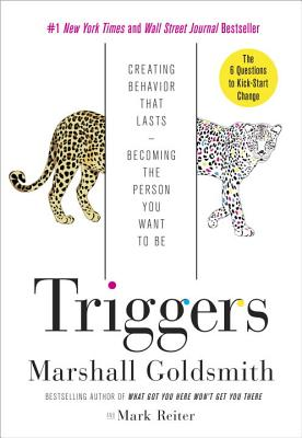 Triggers: Creating Behavior That Lasts--Becoming the Person You Want to Be - Goldsmith, Marshall, Dr., and Reiter, Mark