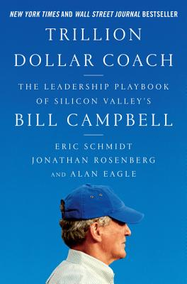 Trillion Dollar Coach: The Leadership Playbook of Silicon Valley's Bill Campbell - Schmidt, Eric, and Rosenberg, Jonathan, and Eagle, Alan