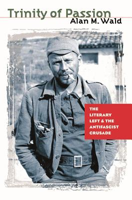 Trinity of Passion: The Literary Left and the Antifascist Crusade - Wald, Alan M