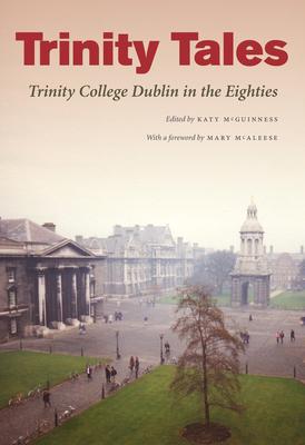 Trinity Tales: Trinity College Dublin in the Eighties - McGuinness, Katy (Editor)