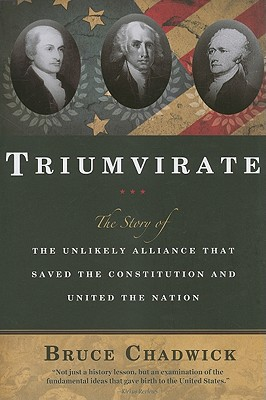 Triumvirate: The Story of the Unlikely Alliance That Saved the Constitution and United the Nation - Chadwick, Bruce, Ph.D.