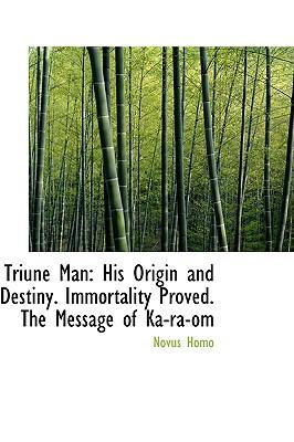 Triune Man: His Origin and Destiny. Immortality Proved. the Message of Ka-Ra-Om - Homo, Novus
