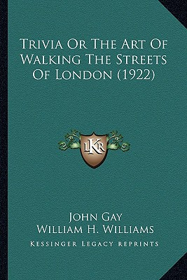 Trivia or the Art of Walking the Streets of London (1922) Trivia or the Art of Walking the Streets of London (1922) - Gay, John, and Williams, William H (Introduction by)