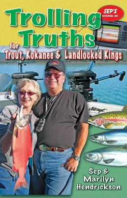 Trolling Truths for Trout, Kokanee & Landlocked Kings - Hendrickson, Sep, and Hendrickson, Marilyn