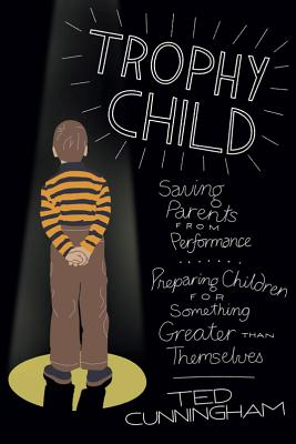 Trophy Child: Saving Parents from Performance, Preparing Children for Something Greater Than Themselves - Cunningham, Ted, Mr.