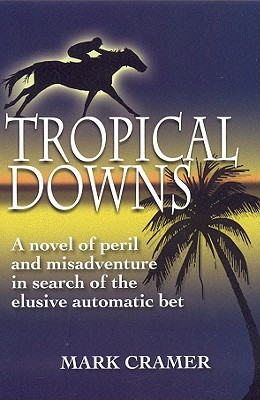 Tropical Downs: A Novel of Peril and Misadventures in Search of the Elusive Automatic Bet - Cramer, Mark