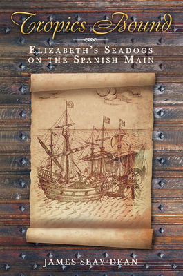 Tropics Bound: Elizabeth's Seadogs on the Spanish Main - Dean, James Seay