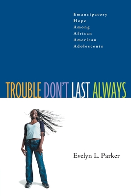 Trouble Don't Last Always: Emancipatory Hope Among African American Adolescents - Parker, Evelyn L