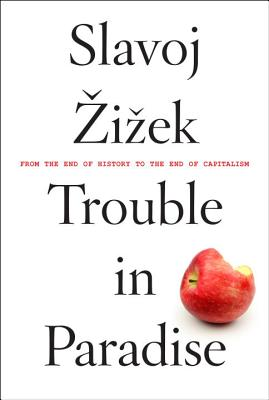 Trouble in Paradise: From the End of History to the End of Capitalism - Zizek, Slavoj