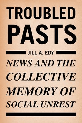 Troubled Pasts: News and the Collective Memory of Social Unrest - Edy, Jill