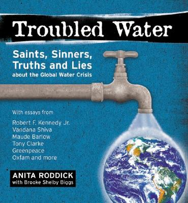 Troubled Water: Saints, Sinners, Truth and Lies about the Global Water Crisis - Shelby Biggs, Brooke, and Biggs, Brooke Shelby, and Roddick, Anita