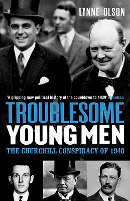 Troublesome Young Men: The Churchill Conspiracy of 1940 - Olson, Lynne