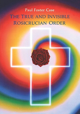 True and Invisible Rosicrucian Order - Case, Paul Foster