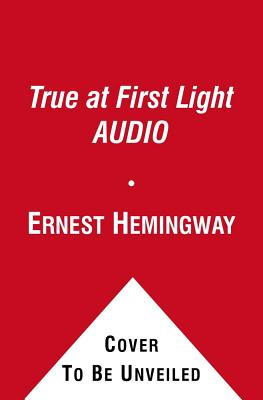 True at First Light - Hemingway, Ernest, and Dennehy, Brian (Read by)