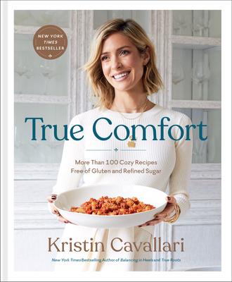 True Comfort: More Than 100 Cozy Recipes Free of Gluten and Refined Sugar: A Gluten Free Cookbook - Cavallari, Kristin
