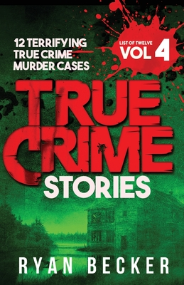 True Crime Stories Volume 4: 12 Terrifying True Crime Murder Cases - Seven, True Crime, and Becker, Ryan
