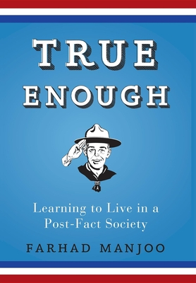 True Enough: Learning to Live in a Post-Fact Society - Manjoo, Farhad