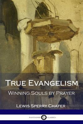 True Evangelism: Winning Souls by Prayer - Chafer, Lewis Sperry