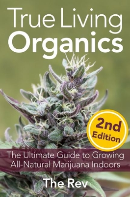 True Living Organics: The Ultimate Guide to Growing All-Natural Marijuana Indoors - Rev, The (Photographer)