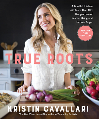True Roots: A Mindful Kitchen with More Than 100 Recipes Free of Gluten, Dairy, and Refined Sugar: A Cookbook - Cavallari, Kristin