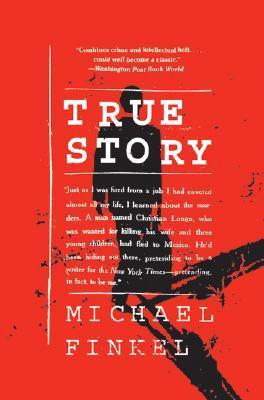 True Story: Murder, Memoir, Mea Culpa - Finkel, Michael