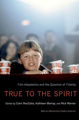 True to the Spirit: Film Adaptation and the Question of Fidelity - Maccabe, Colin (Editor), and Murray, Kathleen (Editor), and Warner, Rick (Editor)