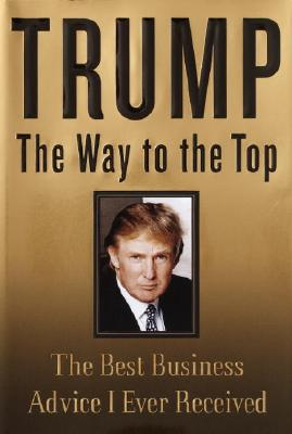 Trump: The Way to the Top: The Best Business Advice I Ever Received - Trump, Donald J