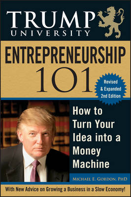 Trump University Entrepreneurship 101: How to Turn Your Idea Into a Money Machine - Gordon, Michael E, and Trump, Donald J (Foreword by)