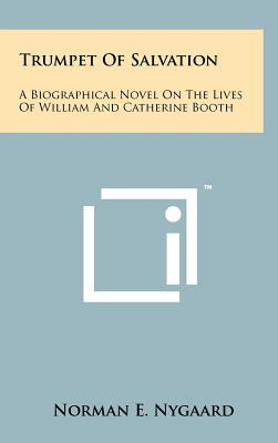 Trumpet of Salvation: A Biographical Novel on the Lives of William and Catherine Booth - Nygaard, Norman E