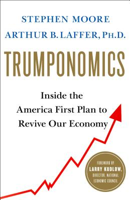 Trumponomics: Inside the America First Plan to Revive Our Economy - Moore, Stephen, and Laffer, Arthur B
