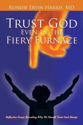 Trust God Even in the Fiery Furnace: Reflective Essays Revealing Why We Should Trust God Always - Harris MD, Rondie Ervin