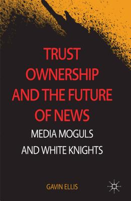 Trust Ownership and the Future of News: Media Moguls and White Knights - Ellis, Gavin