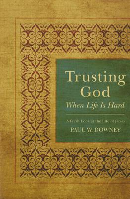 Trusting God When Life Is Hard: A Fresh Look at the Life of Jacob - Downey, Paul W, PH.D.