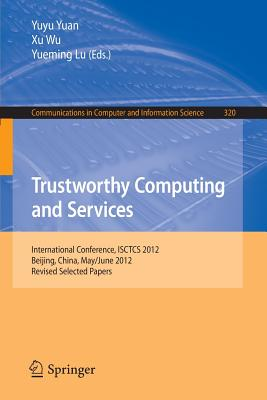 Trustworthy Computing and Services: International Conference, Isctcs 2012, Beijing, China, May/June 2012, Revised Selected Papers - Yuan, Yuyu (Editor), and Wu, Xu (Editor), and Lu, Yueming (Editor)