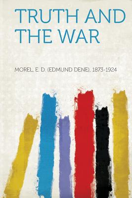 Truth and the War - 1873-1924, Morel E D (Creator)