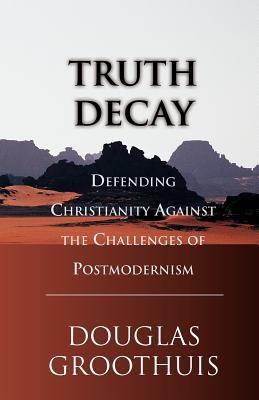 Truth Decay: Defending Christianity Against the Challenges of Postmodernism - Groothuis, Douglas R