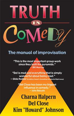 Truth in Comedy: The Manual for Improvisation - Halpern, Charna, and Close, Del, and Johnson, Kim