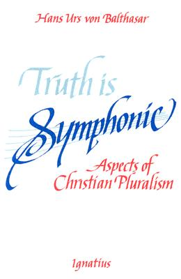 Truth is Symphonic: Aspects of Christian Pluralism - Von Balthasar, Hans Urs, Cardinal