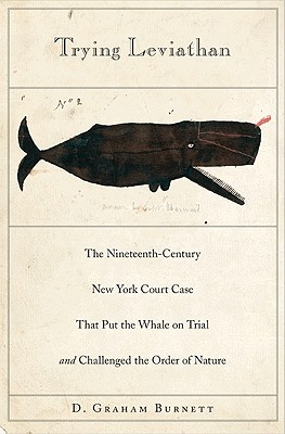 Trying Leviathan: The Nineteenth-Century New York Court Case That Put the Whale on Trial and Challenged the Order of Nature - Burnett, D Graham