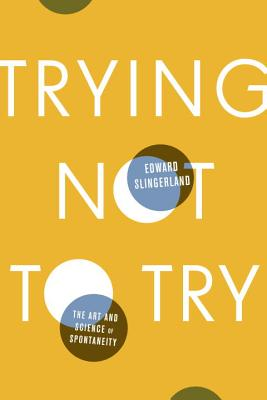 Trying Not to Try: The Art and Science of Spontaneity - Slingerland, Edward