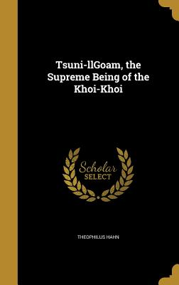 Tsuni-Llgoam, the Supreme Being of the Khoi-Khoi - Hahn, Theophilus