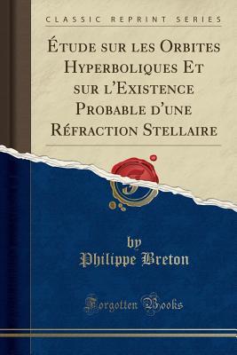 ?tude Sur Les Orbites Hyperboliques Et Sur l'Existence Probable d'Une R?fraction Stellaire (Classic Reprint) - Breton, Philippe