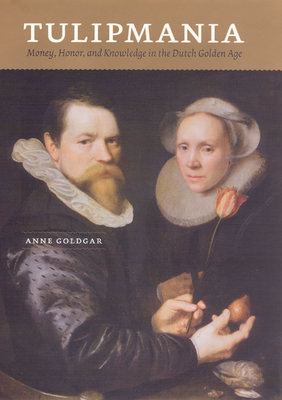 Tulipmania: Money, Honor, and Knowledge in the Dutch Golden Age - Goldgar, Anne, Ms.