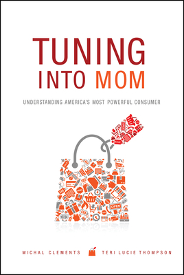 Tuning into Mom: Understanding America's Most Powerful Consumer - Clements, Michal, and Thompson, Teri Lucie