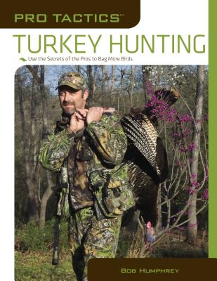 Turkey Hunting: Use the Secrets of the Pros to Bag More Birds -